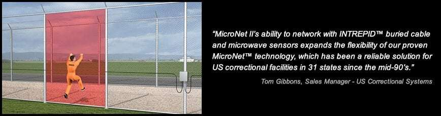 MicroNet II's ability to network with INTREPID™ buried cable and microwave sensors expands the flexibility of our proven MicroNet™ technology, which has been a reliable solution for US correctional facilities in 31 states since the mid-90's. Tom Buckley, Director of Marketing – Correctional Systems