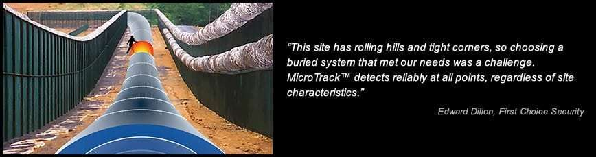 This site has rolling hills and tight corners, so choosing a buried system that met our needs was a challenge. MicroTrack detects reliably at all points, regardless of site characteristics. -Edward Dillon, First Choice Security